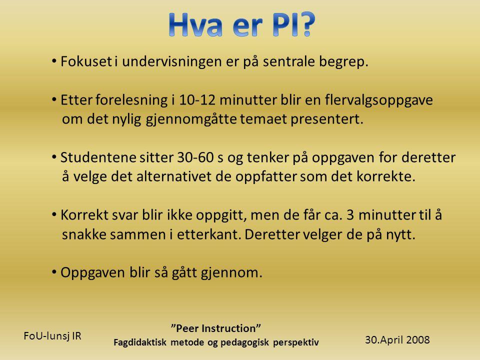 30.April 2008 Peer Instruction Fagdidaktisk metode og pedagogisk perspektiv FoU-lunsj IR • Fokuset i undervisningen er på sentrale begrep.