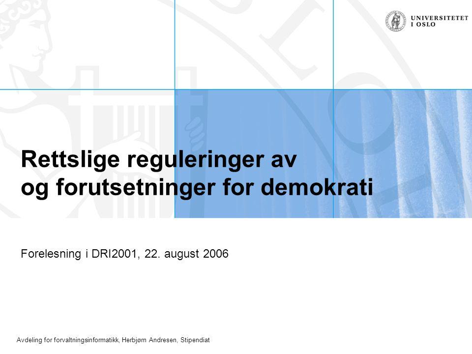 Avdeling for forvaltningsinformatikk, Herbjørn Andresen, Stipendiat Rettslige reguleringer av og forutsetninger for demokrati Forelesning i DRI2001, 2