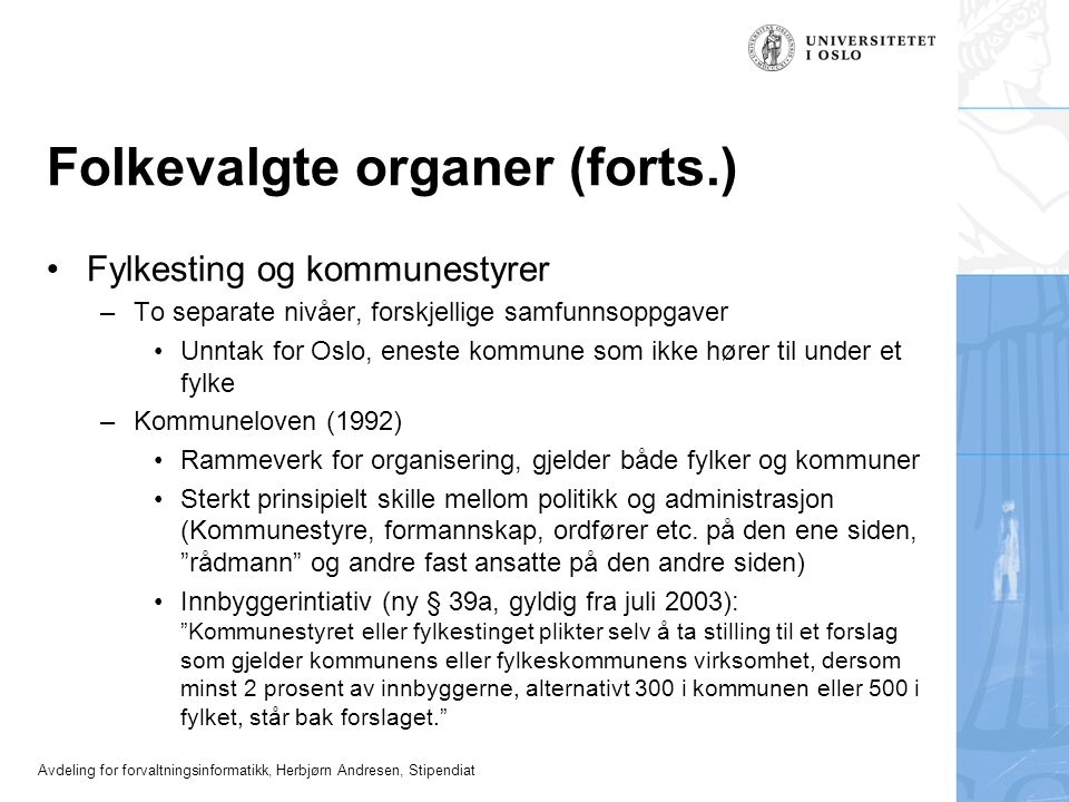 Avdeling for forvaltningsinformatikk, Herbjørn Andresen, Stipendiat Folkevalgte organer (forts.) •Fylkesting og kommunestyrer –To separate nivåer, for