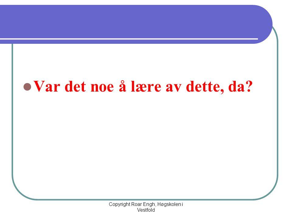  Var det noe å lære av dette, da? Copyright Roar Engh, Høgskolen i Vestfold