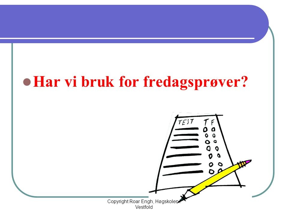  Har vi bruk for fredagsprøver? Copyright Roar Engh, Høgskolen i Vestfold