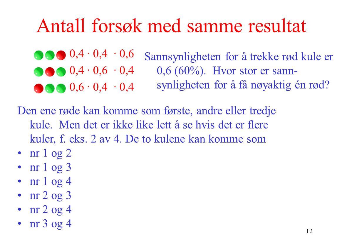 12 Antall forsøk med samme resultat Sannsynligheten for å trekke rød kule er 0,6 (60%). Hvor stor er sann- synligheten for å få nøyaktig én rød? 0,4 ·