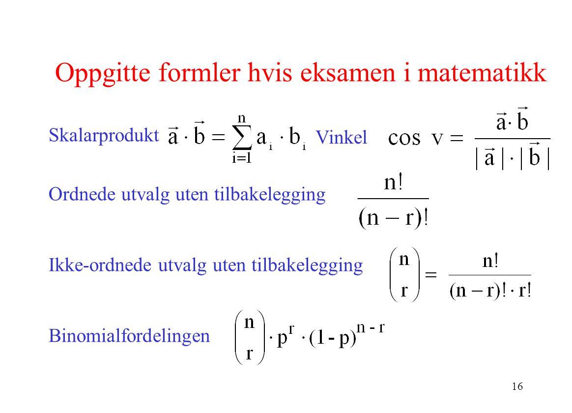 16 Oppgitte formler hvis eksamen i matematikk Skalarprodukt Ordnede utvalg uten tilbakelegging Ikke-ordnede utvalg uten tilbakelegging Binomialfordelingen Vinkel