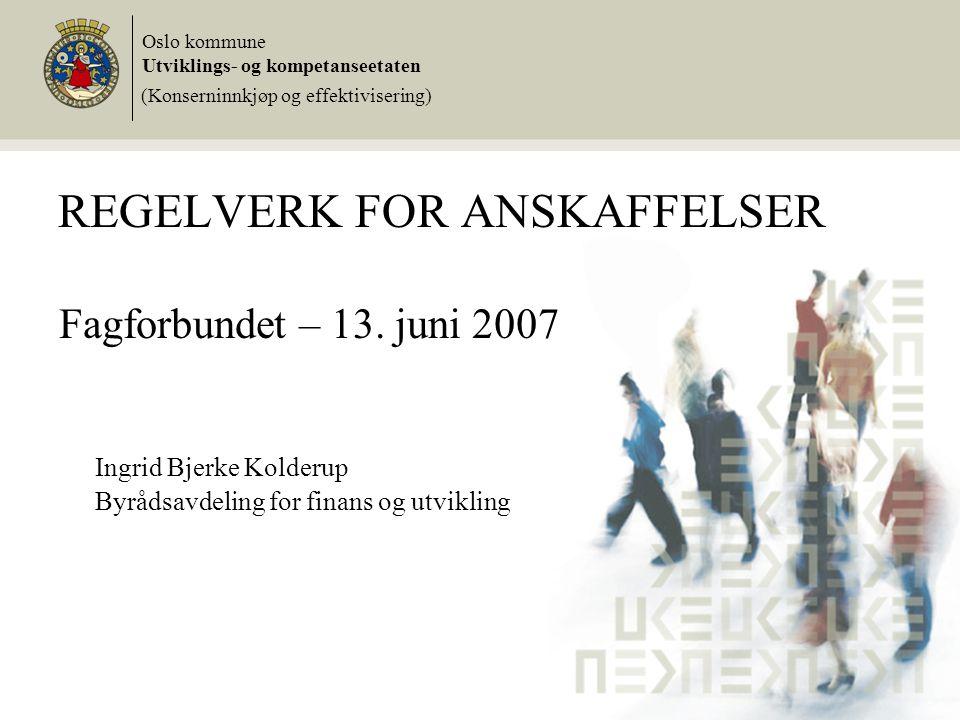 REGELVERK FOR ANSKAFFELSER Fagforbundet – 13. juni 2007 Ingrid Bjerke Kolderup Byrådsavdeling for finans og utvikling Oslo kommune Utviklings- og komp