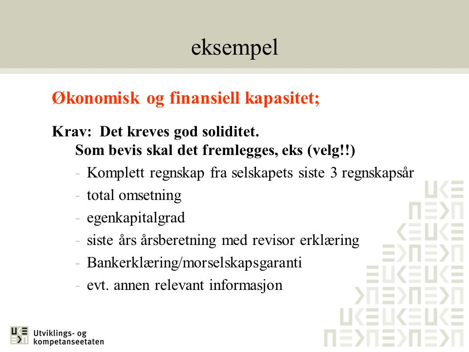eksempel Økonomisk og finansiell kapasitet; Krav: Det kreves god soliditet. Som bevis skal det fremlegges, eks (velg!!) -Komplett regnskap fra selskap