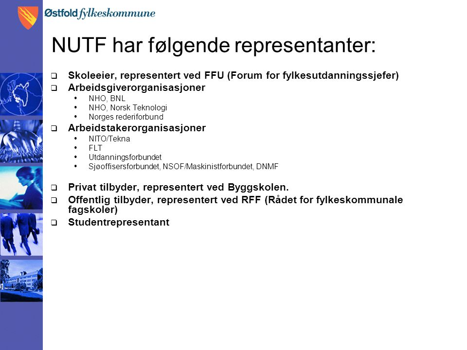 NUTF har følgende representanter:  Skoleeier, representert ved FFU (Forum for fylkesutdanningssjefer)  Arbeidsgiverorganisasjoner • NHO, BNL • NHO, Norsk Teknologi • Norges rederiforbund  Arbeidstakerorganisasjoner • NITO/Tekna • FLT • Utdanningsforbundet • Sjøoffisersforbundet, NSOF/Maskinistforbundet, DNMF  Privat tilbyder, representert ved Byggskolen.