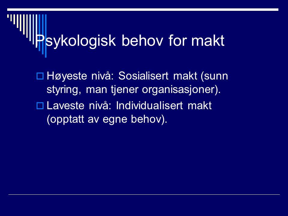 Psykologisk behov for makt  Høyeste nivå: Sosialisert makt (sunn styring, man tjener organisasjoner).  Laveste nivå: Individualisert makt (opptatt a