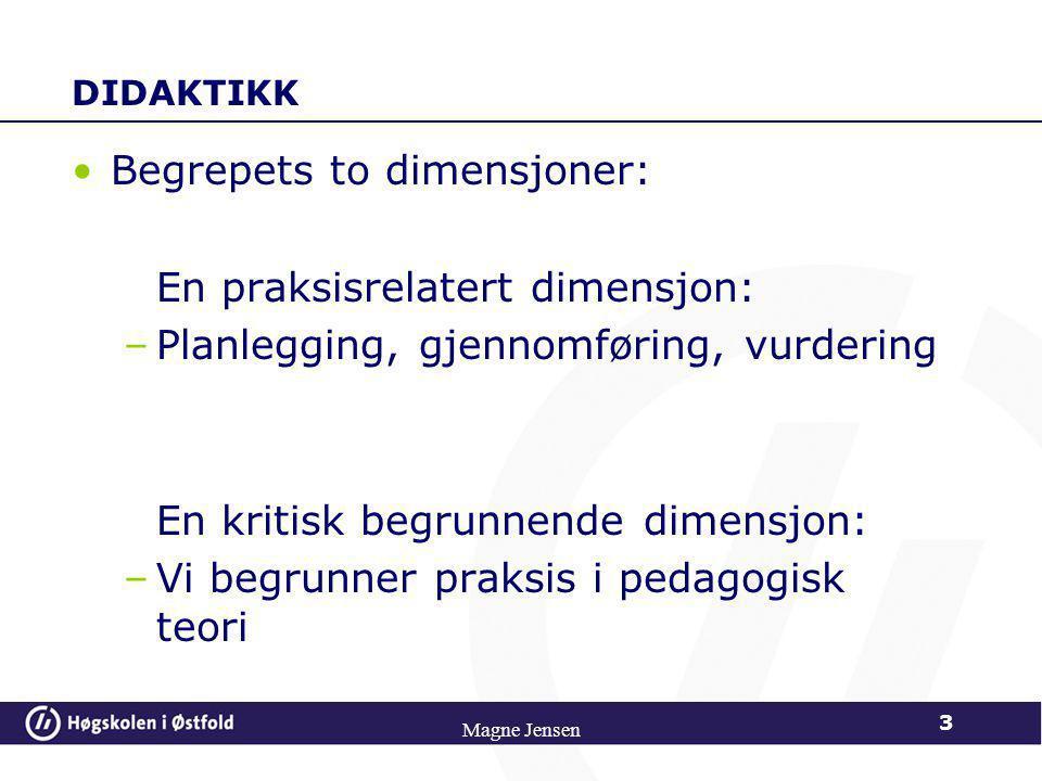 DIDAKTIKK •Begrepets to dimensjoner: En praksisrelatert dimensjon: –Planlegging, gjennomføring, vurdering En kritisk begrunnende dimensjon: –Vi begrunner praksis i pedagogisk teori 3 Magne Jensen