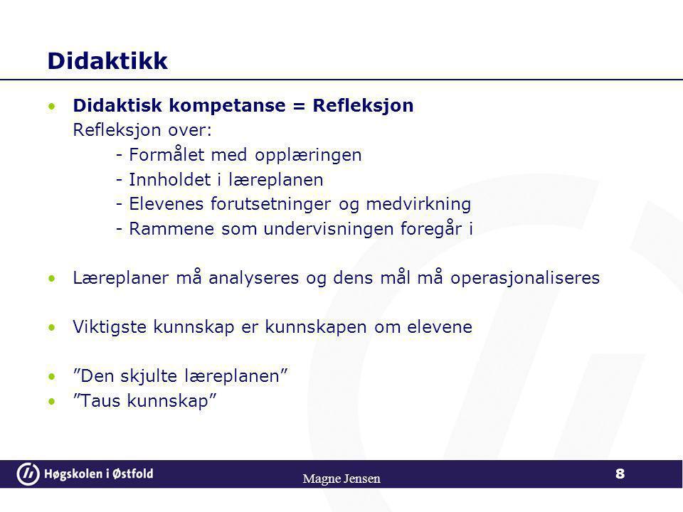 Didaktikk •Didaktisk kompetanse = Refleksjon Refleksjon over: - Formålet med opplæringen - Innholdet i læreplanen - Elevenes forutsetninger og medvirkning - Rammene som undervisningen foregår i •Læreplaner må analyseres og dens mål må operasjonaliseres •Viktigste kunnskap er kunnskapen om elevene • Den skjulte læreplanen • Taus kunnskap Magne Jensen 8