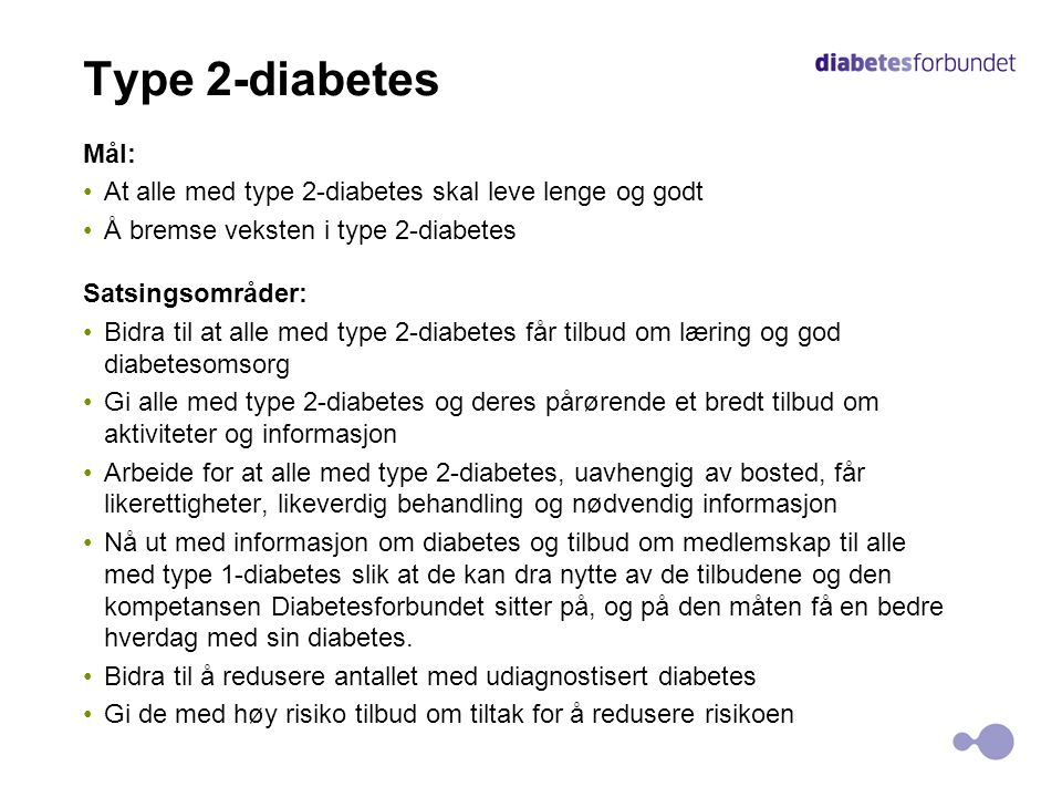 Type 2-diabetes Mål: •At alle med type 2-diabetes skal leve lenge og godt •Å bremse veksten i type 2-diabetes Satsingsområder: •Bidra til at alle med