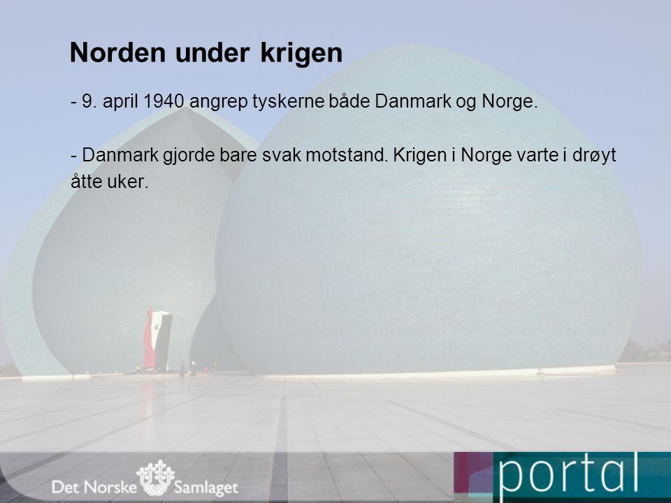 Norden under krigen - 9. april 1940 angrep tyskerne både Danmark og Norge. - Danmark gjorde bare svak motstand. Krigen i Norge varte i drøyt åtte uker
