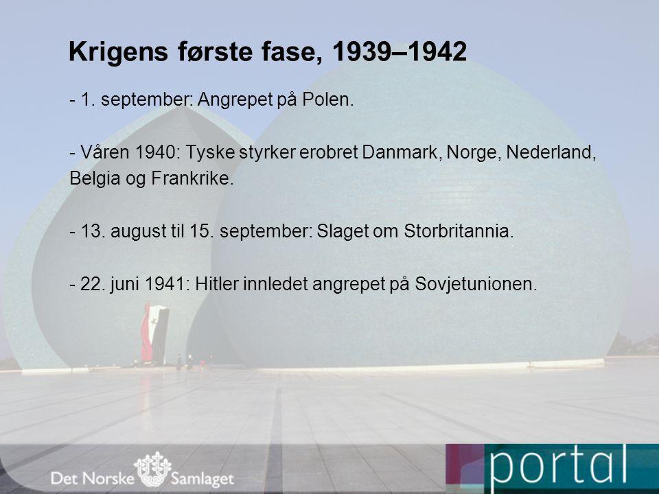 Krigens første fase, 1939–1942 - 1. september: Angrepet på Polen. - Våren 1940: Tyske styrker erobret Danmark, Norge, Nederland, Belgia og Frankrike.