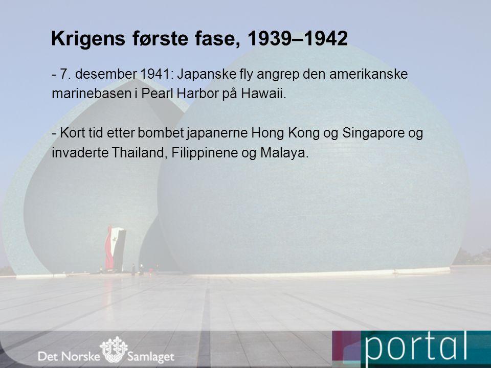 Krigens første fase, 1939–1942 - 7. desember 1941: Japanske fly angrep den amerikanske marinebasen i Pearl Harbor på Hawaii. - Kort tid etter bombet j