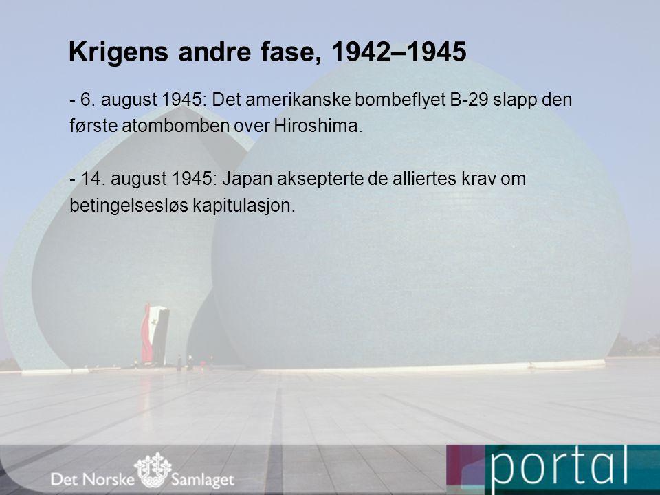 Krigens andre fase, 1942–1945 - 6. august 1945: Det amerikanske bombeflyet B-29 slapp den første atombomben over Hiroshima. - 14. august 1945: Japan a
