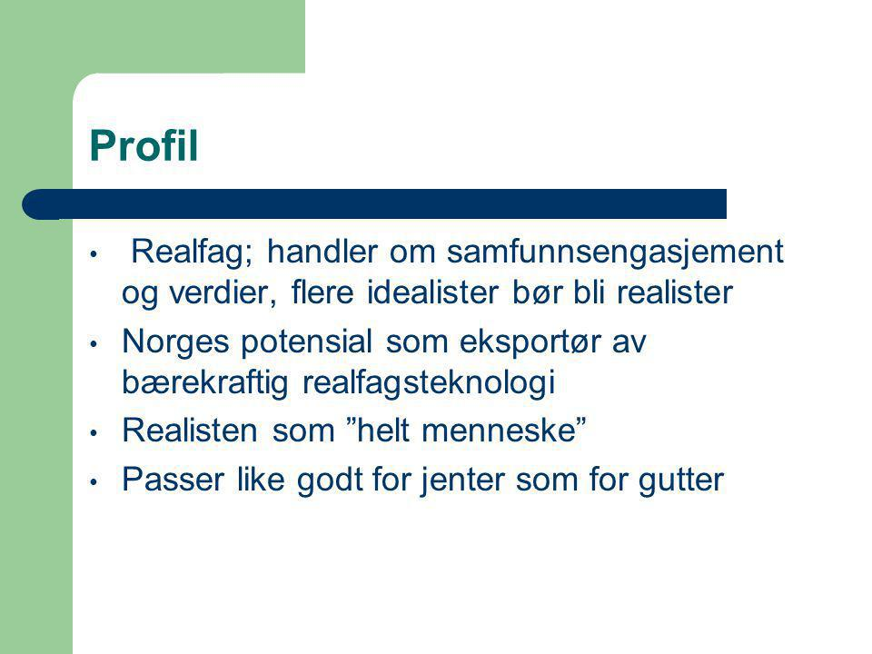 Profil • Realfag; handler om samfunnsengasjement og verdier, flere idealister bør bli realister • Norges potensial som eksportør av bærekraftig realfagsteknologi • Realisten som helt menneske • Passer like godt for jenter som for gutter