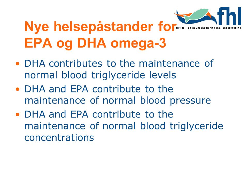 Nye helsepåstander for EPA og DHA omega-3 •DHA contributes to the maintenance of normal blood triglyceride levels •DHA and EPA contribute to the maintenance of normal blood pressure •DHA and EPA contribute to the maintenance of normal blood triglyceride concentrations