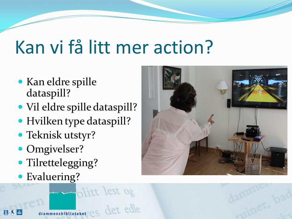 Kan vi få litt mer action?  Kan eldre spille dataspill?  Vil eldre spille dataspill?  Hvilken type dataspill?  Teknisk utstyr?  Omgivelser?  Til