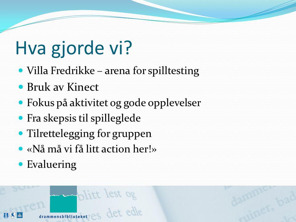 Hva gjorde vi?  Villa Fredrikke – arena for spilltesting  Bruk av Kinect  Fokus på aktivitet og gode opplevelser  Fra skepsis til spilleglede  Ti