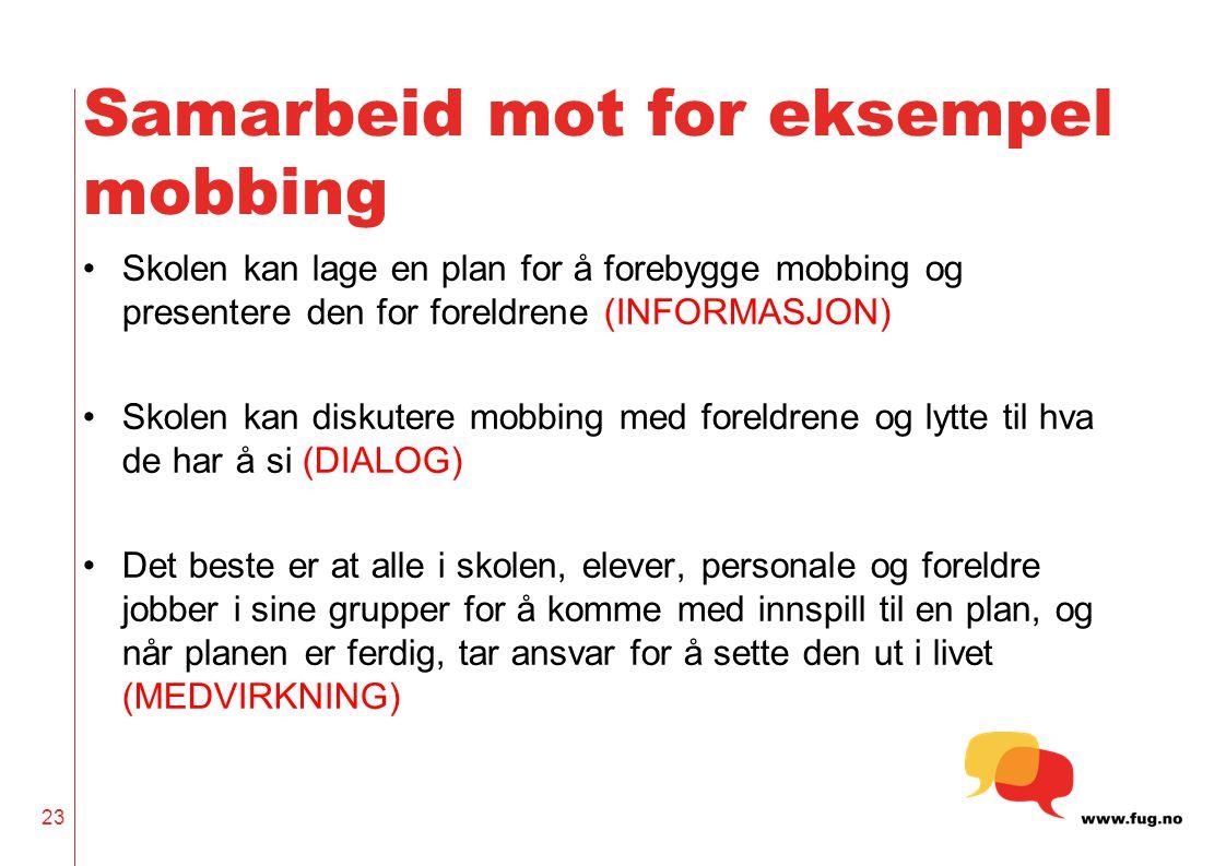 Samarbeid mot for eksempel mobbing •Skolen kan lage en plan for å forebygge mobbing og presentere den for foreldrene (INFORMASJON) •Skolen kan diskute