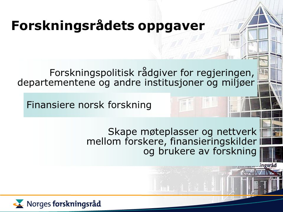 Forskningsrådets oppgaver Forskningspolitisk rådgiver for regjeringen, departementene og andre institusjoner og miljøer Finansiere norsk forskning Ska