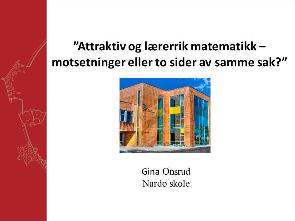 """""""Attraktiv og lærerrik matematikk – motsetninger eller to sider av samme sak?"""" Gina Onsrud Nardo skole"""