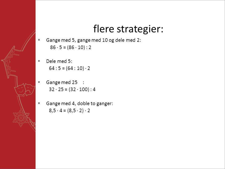 flere strategier:  Gange med 5, gange med 10 og dele med 2: 86  5 = (86  10) : 2  Dele med 5: 64 : 5 = (64 : 10)  2  Gange med 25: 32  25 = (32