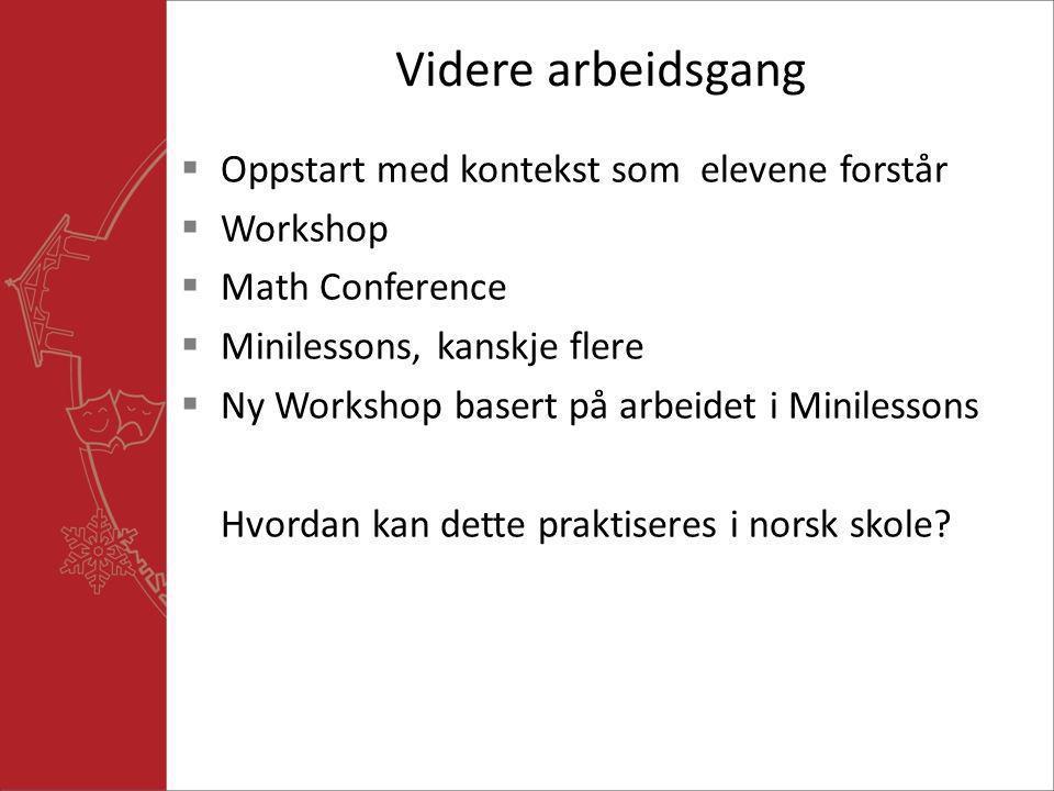 Videre arbeidsgang  Oppstart med kontekst som elevene forstår  Workshop  Math Conference  Minilessons, kanskje flere  Ny Workshop basert på arbei