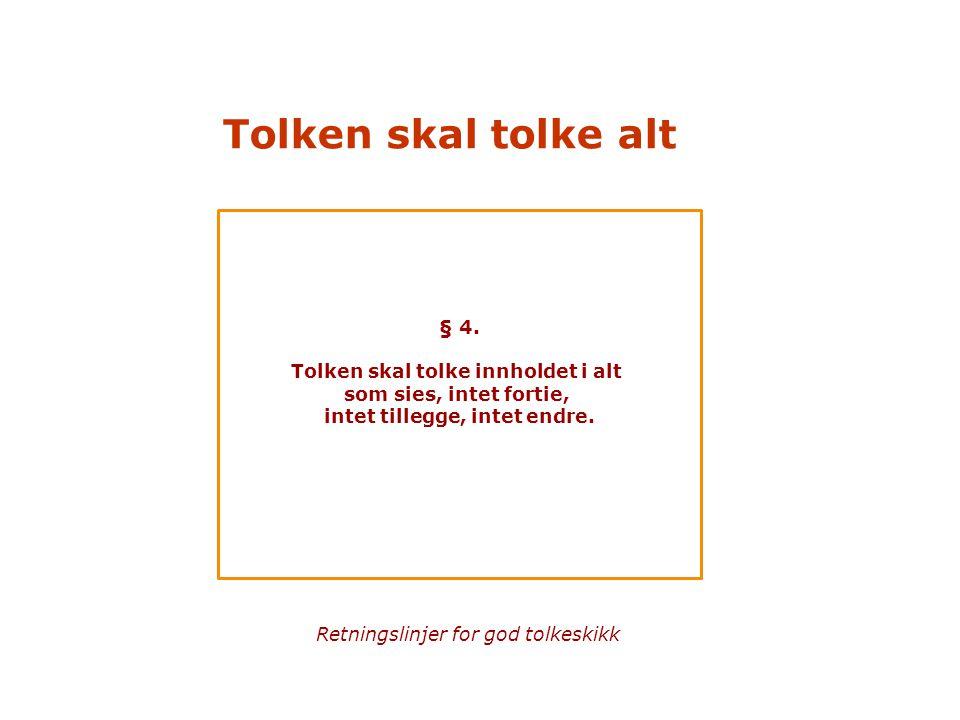 Tolken skal tolke alt § 4. Tolken skal tolke innholdet i alt som sies, intet fortie, intet tillegge, intet endre. Retningslinjer for god tolkeskikk