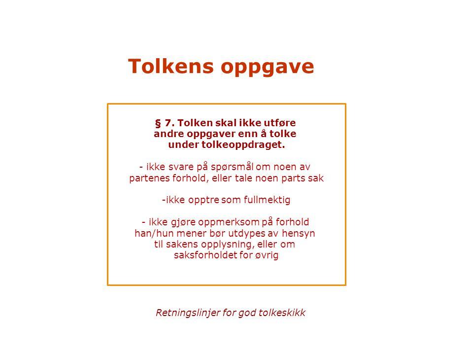 Tolkens oppgave § 7. Tolken skal ikke utføre andre oppgaver enn å tolke under tolkeoppdraget. - ikke svare på spørsmål om noen av partenes forhold, el