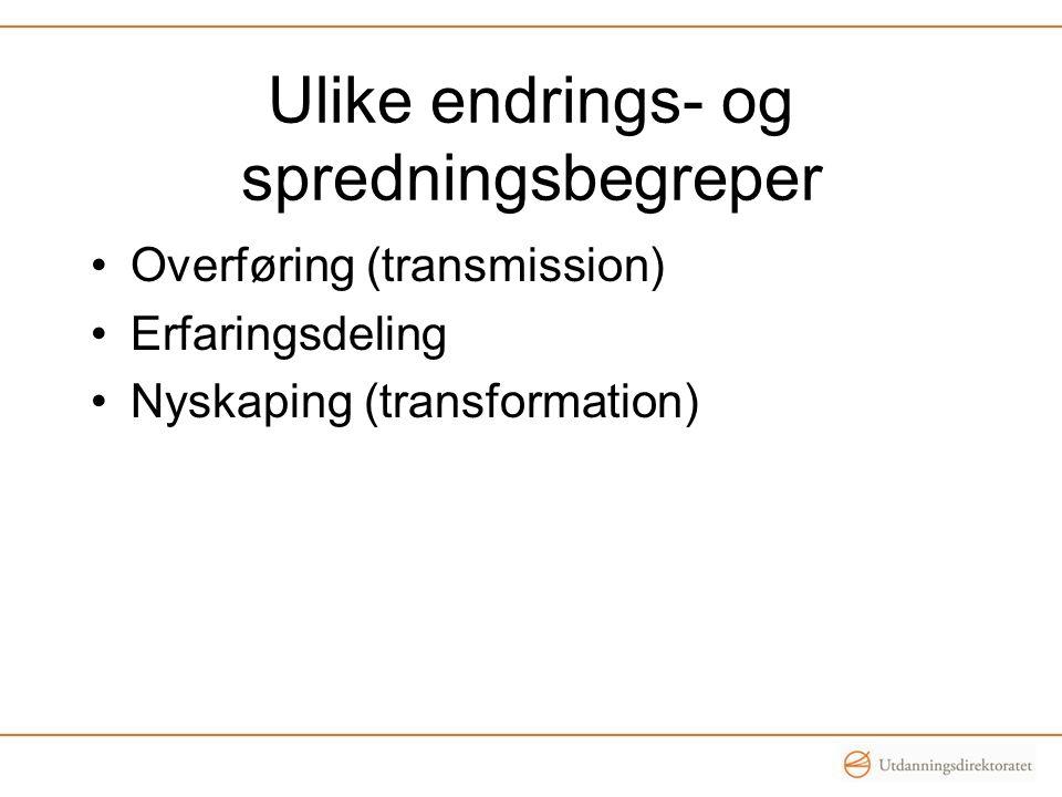 Ulike endrings- og spredningsbegreper •Overføring (transmission) •Erfaringsdeling •Nyskaping (transformation)