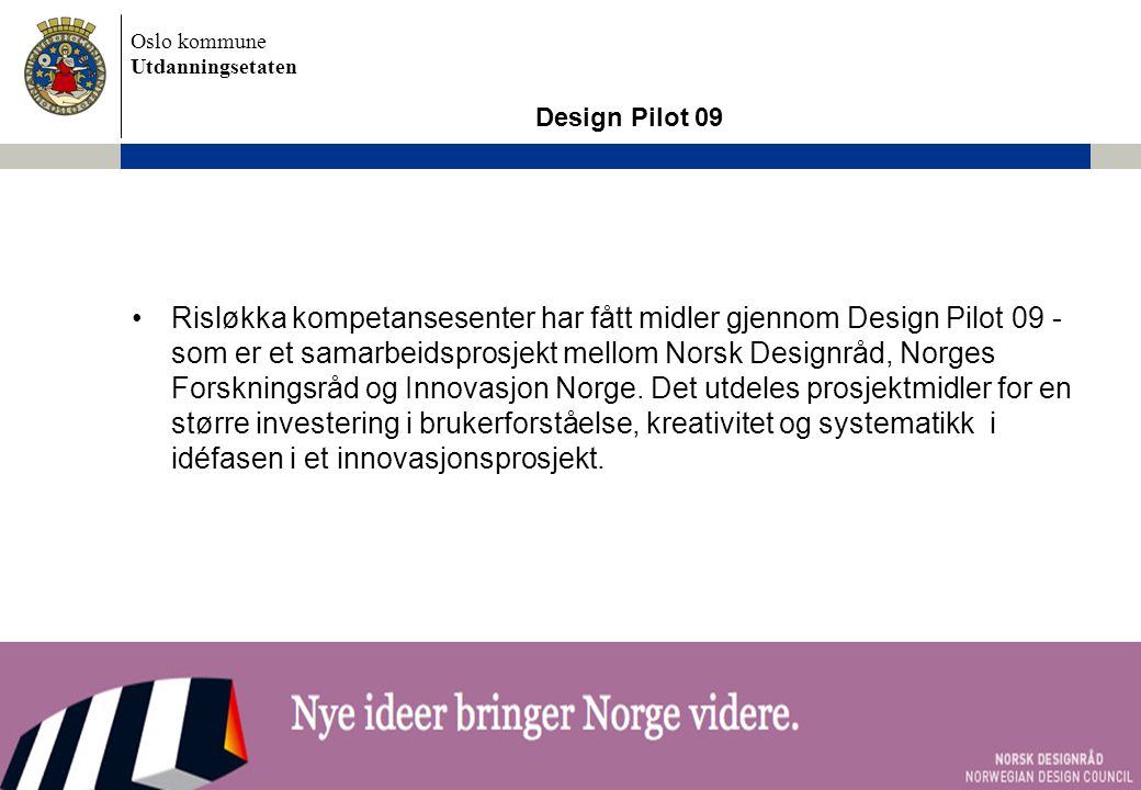 Oslo kommune Utdanningsetaten Design Pilot 09 •Risløkka kompetansesenter har fått midler gjennom Design Pilot 09 - som er et samarbeidsprosjekt mellom