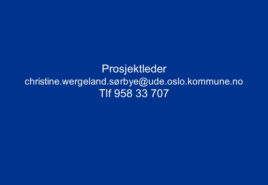 Oslo kommune Utdanningsetaten Prosjektleder christine.wergeland.sørbye@ude.oslo.kommune.no Tlf 958 33 707