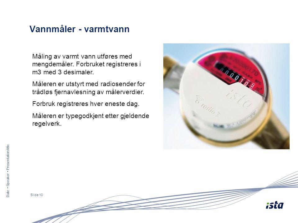 Date ▪ Speaker ▪ Presentation title Slide 10 Vannmåler - varmtvann Måling av varmt vann utføres med mengdemåler. Forbruket registreres i m3 med 3 desi
