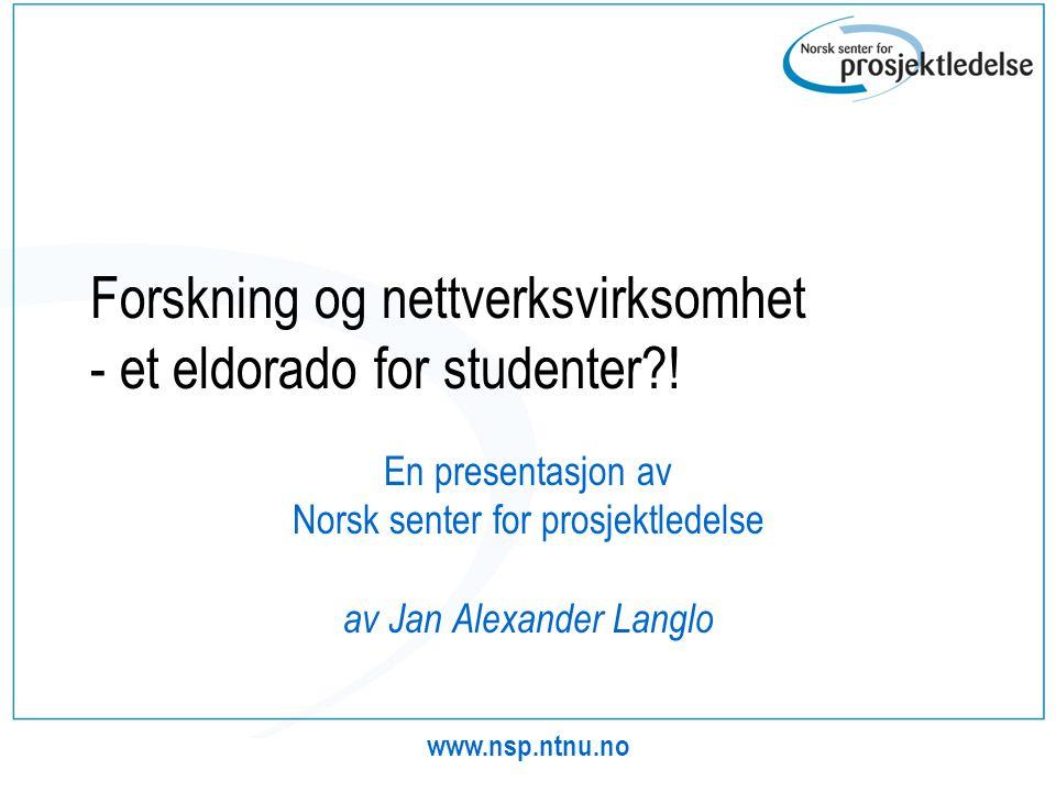 www.nsp.ntnu.no Forskning og nettverksvirksomhet - et eldorado for studenter?! En presentasjon av Norsk senter for prosjektledelse av Jan Alexander La