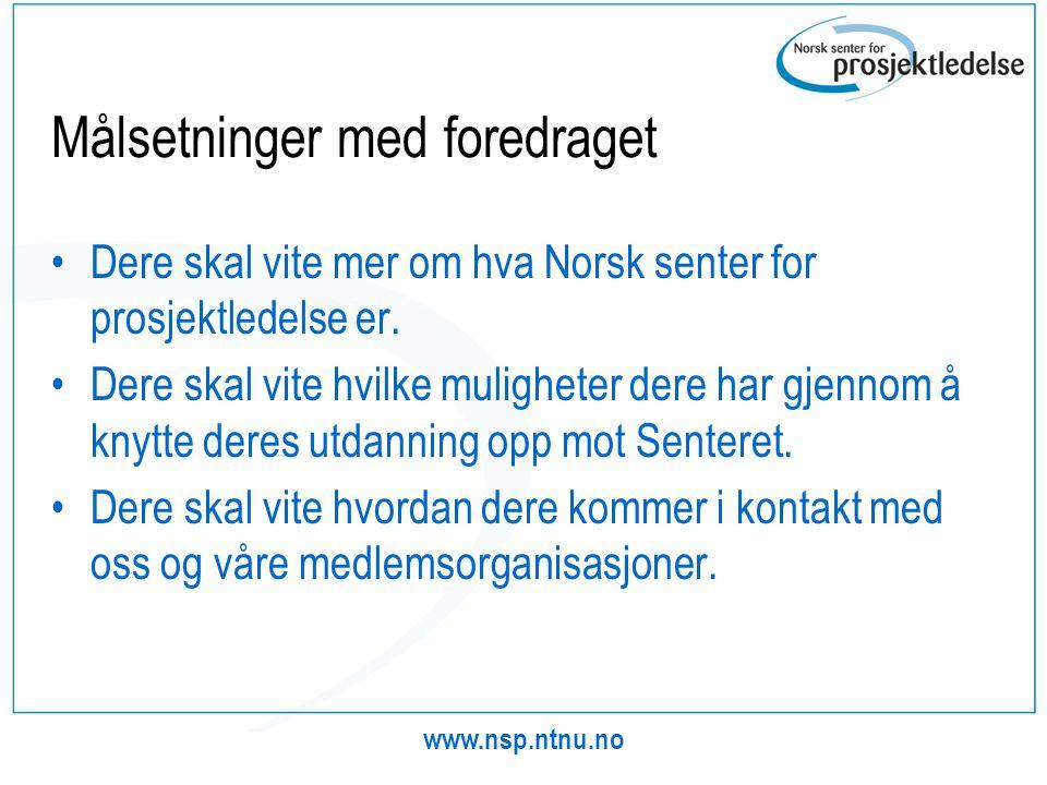 www.nsp.ntnu.no Målsetninger med foredraget •Dere skal vite mer om hva Norsk senter for prosjektledelse er. •Dere skal vite hvilke muligheter dere har