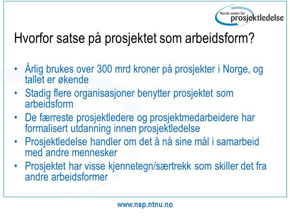 www.nsp.ntnu.no Hvorfor satse på prosjektet som arbeidsform? •Årlig brukes over 300 mrd kroner på prosjekter i Norge, og tallet er økende •Stadig fler