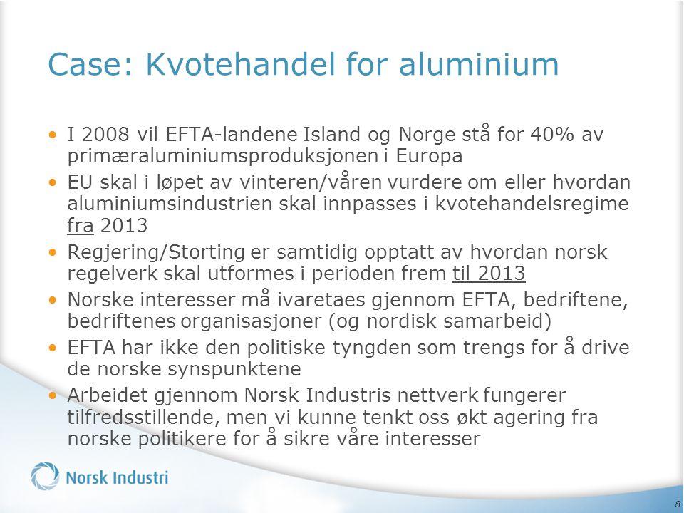 8 Case: Kvotehandel for aluminium • I 2008 vil EFTA-landene Island og Norge stå for 40% av primæraluminiumsproduksjonen i Europa • EU skal i løpet av vinteren/våren vurdere om eller hvordan aluminiumsindustrien skal innpasses i kvotehandelsregime fra 2013 • Regjering/Storting er samtidig opptatt av hvordan norsk regelverk skal utformes i perioden frem til 2013 • Norske interesser må ivaretaes gjennom EFTA, bedriftene, bedriftenes organisasjoner (og nordisk samarbeid) • EFTA har ikke den politiske tyngden som trengs for å drive de norske synspunktene • Arbeidet gjennom Norsk Industris nettverk fungerer tilfredsstillende, men vi kunne tenkt oss økt agering fra norske politikere for å sikre våre interesser
