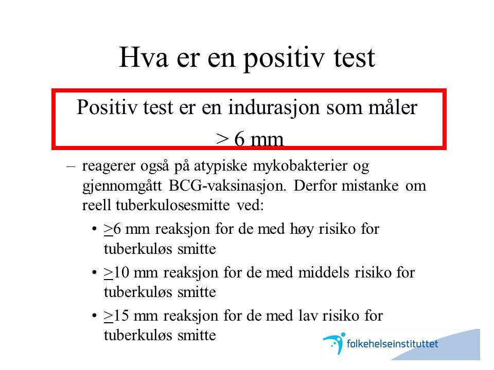 Hva er en positiv test Positiv test er en indurasjon som måler > 6 mm –reagerer også på atypiske mykobakterier og gjennomgått BCG-vaksinasjon. Derfor