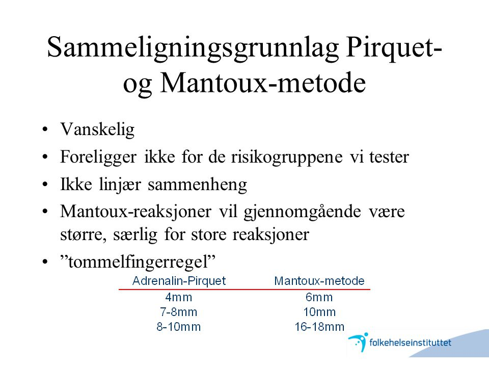 Sammeligningsgrunnlag Pirquet- og Mantoux-metode •Vanskelig •Foreligger ikke for de risikogruppene vi tester •Ikke linjær sammenheng •Mantoux-reaksjon