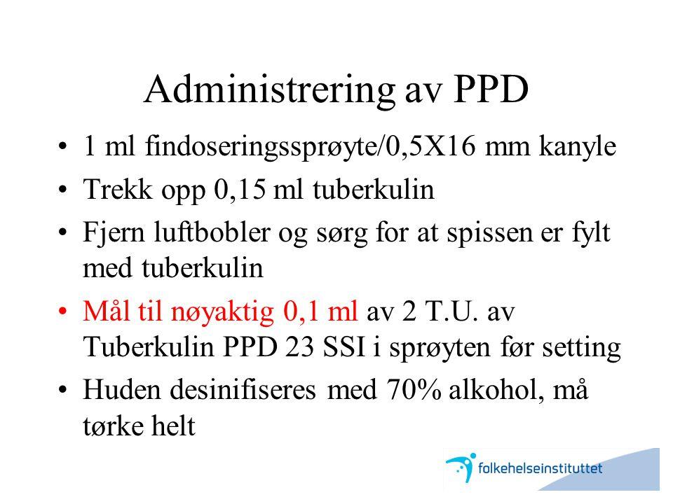 Administrering av PPD •1 ml findoseringssprøyte/0,5X16 mm kanyle •Trekk opp 0,15 ml tuberkulin •Fjern luftbobler og sørg for at spissen er fylt med tu