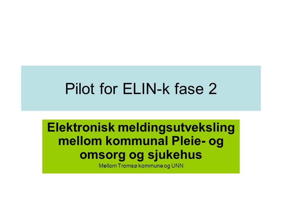 Pilot for ELIN-k fase 2 Elektronisk meldingsutveksling mellom kommunal Pleie- og omsorg og sjukehus Mellom Tromsø kommune og UNN