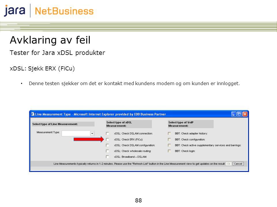 88 Tester for Jara xDSL produkter xDSL: Sjekk ERX (FiCu) • Denne testen sjekker om det er kontakt med kundens modem og om kunden er innlogget. Avklari