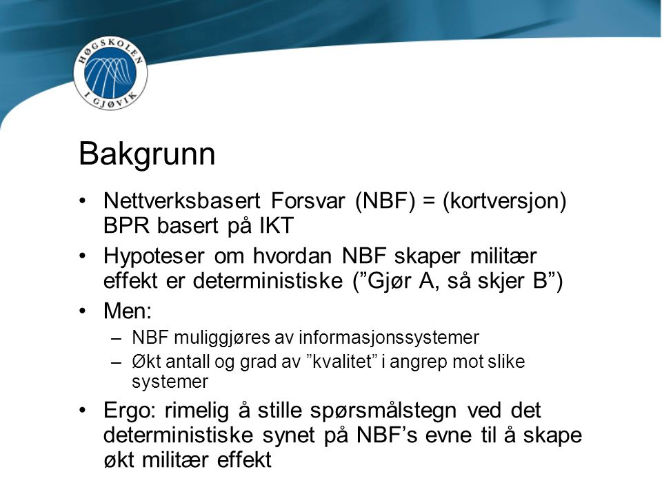 """Bakgrunn •Nettverksbasert Forsvar (NBF) = (kortversjon) BPR basert på IKT •Hypoteser om hvordan NBF skaper militær effekt er deterministiske (""""Gjør A,"""