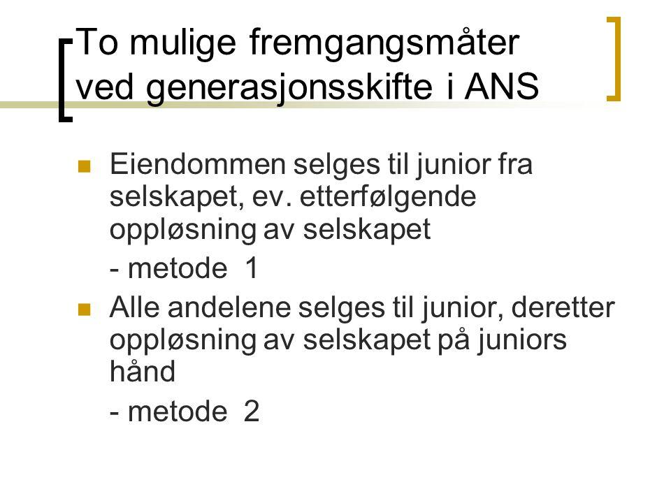 To mulige fremgangsmåter ved generasjonsskifte i ANS  Eiendommen selges til junior fra selskapet, ev. etterfølgende oppløsning av selskapet - metode