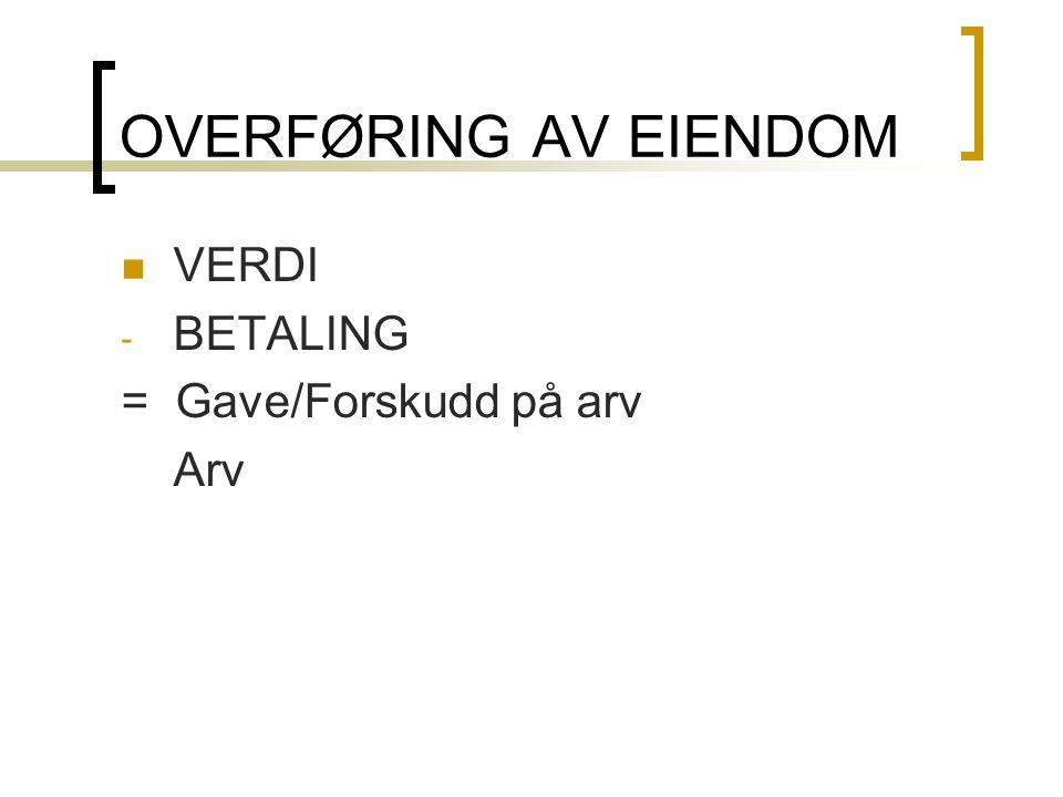 OVERFØRING AV EIENDOM  VERDI - BETALING = Gave/Forskudd på arv Arv