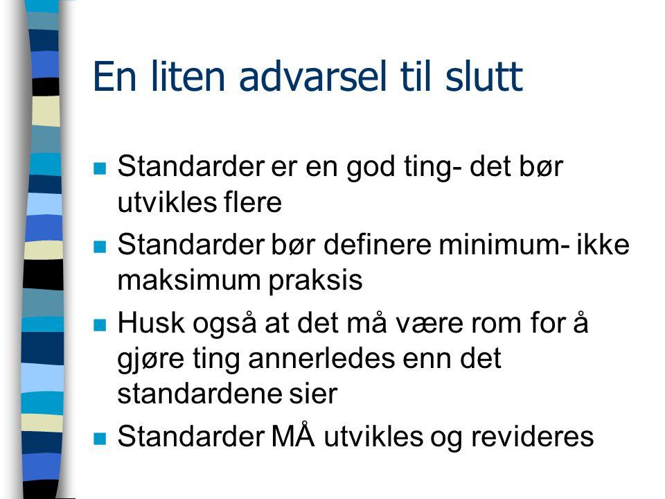 En liten advarsel til slutt n Standarder er en god ting- det bør utvikles flere n Standarder bør definere minimum- ikke maksimum praksis n Husk også at det må være rom for å gjøre ting annerledes enn det standardene sier n Standarder MÅ utvikles og revideres