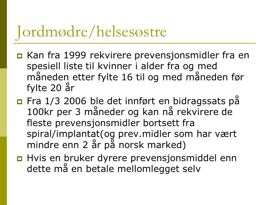 Jordmødre/helsesøstre  Kan fra 1999 rekvirere prevensjonsmidler fra en spesiell liste til kvinner i alder fra og med måneden etter fylte 16 til og me