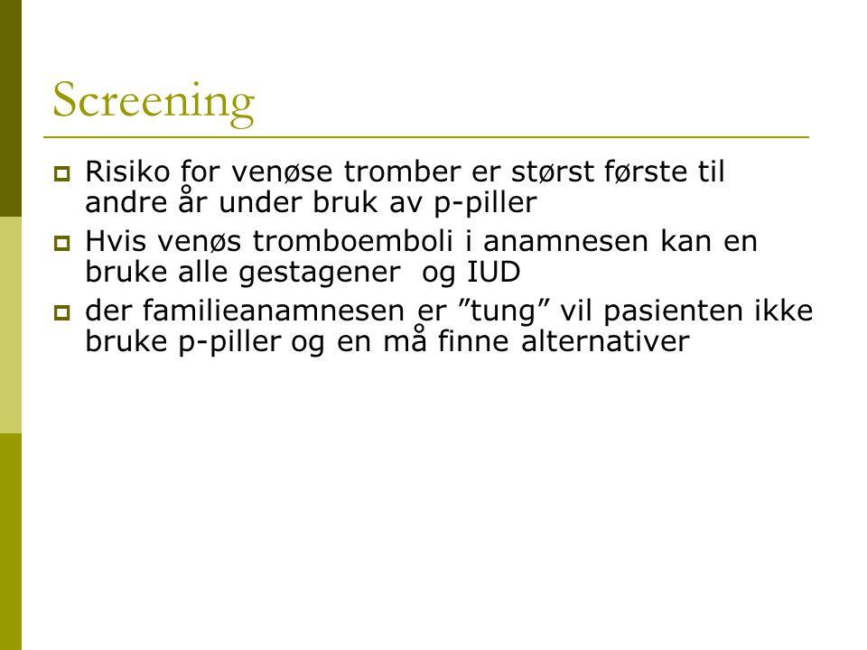 Screening  Risiko for venøse tromber er størst første til andre år under bruk av p-piller  Hvis venøs tromboemboli i anamnesen kan en bruke alle ges