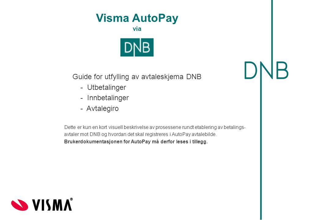 Visma AutoPay via Guide for utfylling av avtaleskjema DNB - Utbetalinger - Innbetalinger - Avtalegiro Dette er kun en kort visuell beskrivelse av prosessene rundt etablering av betalings- avtaler mot DNB og hvordan det skal registreres i AutoPay avtalebilde.