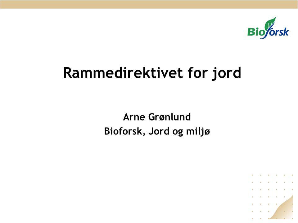 Rammedirektivet for jord Arne Grønlund Bioforsk, Jord og miljø